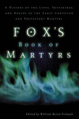 Fox's Book of Martyrs: A History of the Lives, Sufferings, and Deaths of the Early Christian and Protestant Martyrs by Forbush, William Byron