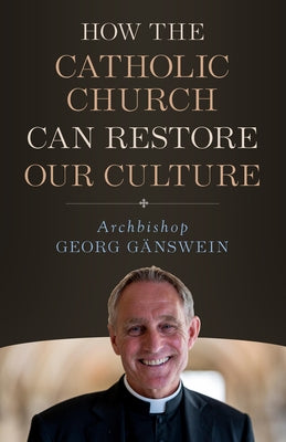 How the Catholic Church Can Restore by Ganswein, Archbishop Georg