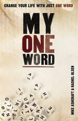 My One Word: Change Your Life with Just One Word by Ashcraft, Mike