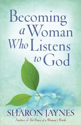 Becoming a Woman Who Listens to God by Jaynes, Sharon