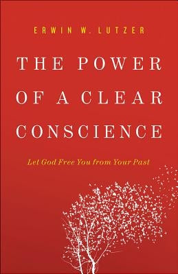 The Power of a Clear Conscience: Let God Free You from Your Past by Lutzer, Erwin W.