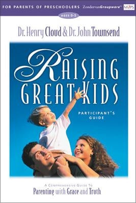 Raising Great Kids for Parents of Preschoolers Participant's Guide: A Comprehensive Guide to Parenting with Grace and Truth by Cloud, Henry