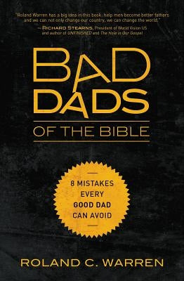 Bad Dads of the Bible: 8 Mistakes Every Good Dad Can Avoid by Warren, Roland