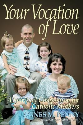 Your Vocation of Love: A Spiritual Companion for Catholic Mothers by Penny, Agnes M.