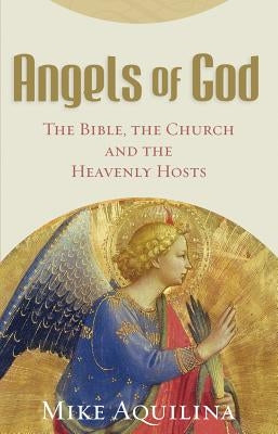 Angels of God: The Bible, the Church and the Heavenly Hosts by Aquilina, Mike