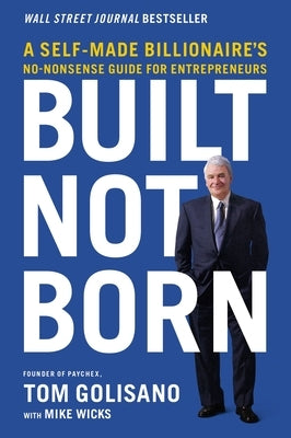 Built, Not Born: A Self-Made Billionaire's No-Nonsense Guide for Entrepreneurs by Golisano, Tom