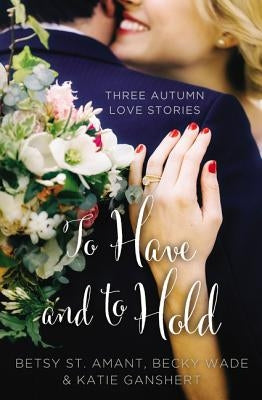 To Have and to Hold: Three Autumn Love Stories by St Amant, Betsy