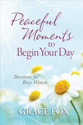 Peaceful Moments to Begin Your Day: Devotions for Busy Women by Fox, Grace