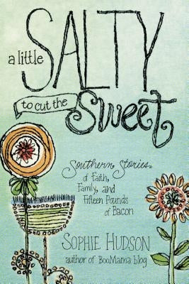A Little Salty to Cut the Sweet: Southern Stories of Faith, Family, and Fifteen Pounds of Bacon by Hudson, Sophie