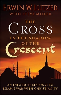 The Cross in the Shadow of the Crescent: An Informed Response to Islam's War with Christianity by Lutzer, Erwin W.