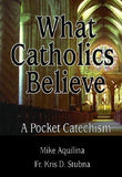 What Catholics Believe: A Pocket Catechism by Aquilina, Michael J.