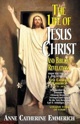 Life of Jesus Christ and Biblical Revelations, Volume 4 by Emmerich, Anne Catherine