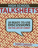 High School Talksheets: 50 Ready-To-Use Discussions on the Life of Christ by Linhart, Terry D.