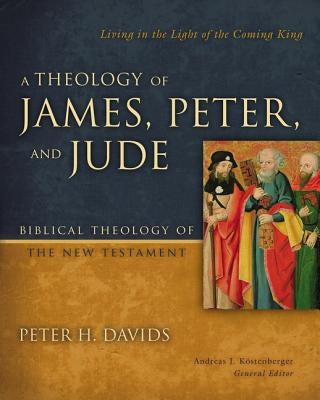 A Theology of James, Peter, and Jude: Living in the Light of the Coming King by Davids, Peter H.
