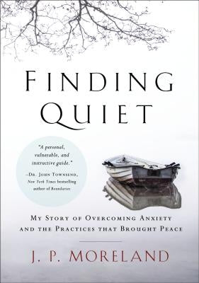 Finding Quiet: My Story of Overcoming Anxiety and the Practices That Brought Peace by Moreland, J. P.
