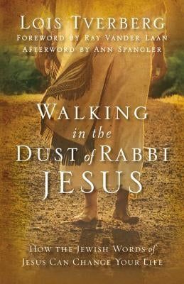 Walking in the Dust of Rabbi Jesus: How the Jewish Words of Jesus Can Change Your Life by Tverberg, Lois