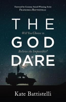The God Dare: Will You Choose to Believe the Impossible? by Battistelli, Kate