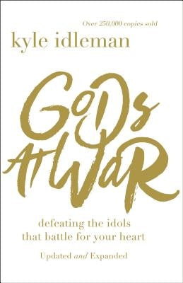 Gods at War: Defeating the Idols That Battle for Your Heart by Idleman, Kyle
