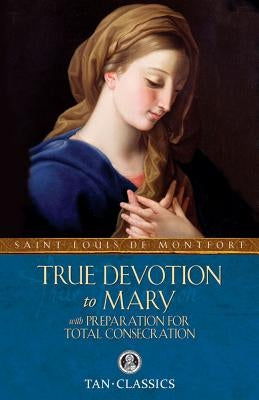 True Devotion to Mary: With Preparation for Total Consecration by Montfort, Louis de