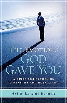 The Emotions God Gave You: A Guide for Catholics to Healthy and Holy Living by Bennett, Laraine