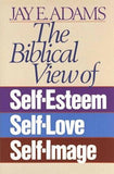 The Biblical View of Self-Esteem, Self-Love, and Self-Image by Adams, Jay E.