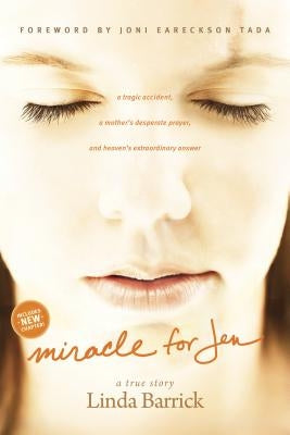 Miracle for Jen: A Tragic Accident, a Mother's Desperate Prayer, and Heaven's Extraordinary Answer by Barrick, Linda