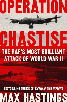 Operation Chastise: The RAF's Most Brilliant Attack of World War II by Hastings, Max
