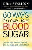 60 Ways to Lower Your Blood Sugar: Simple Steps to Reduce the Carbs, Shed the Weight, and Feel Great Now! by Pollock, Dennis
