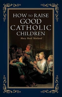 How to Raise Good Catholic Children by Newland, Mary Reed