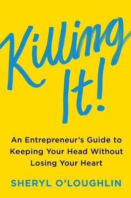 Killing It: An Entrepreneur's Guide to Keeping Your Head Without Losing Your Heart by O'Loughlin, Sheryl