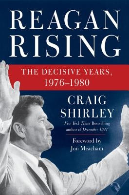 Reagan Rising: The Decisive Years, 1976-1980 by Shirley, Craig