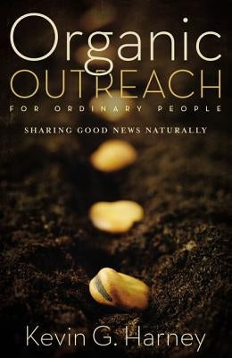 Organic Outreach for Ordinary People: Sharing Good News Naturally by Harney, Kevin G.