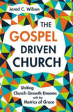 The Gospel-Driven Church: Uniting Church Growth Dreams with the Metrics of Grace by Wilson, Jared C.