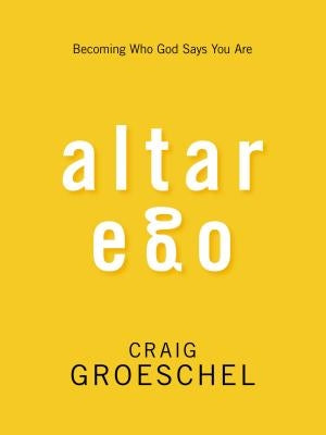 Altar Ego: Becoming Who God Says You Are by Groeschel, Craig