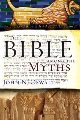The Bible Among the Myths: Unique Revelation or Just Ancient Literature? by Oswalt, John N.