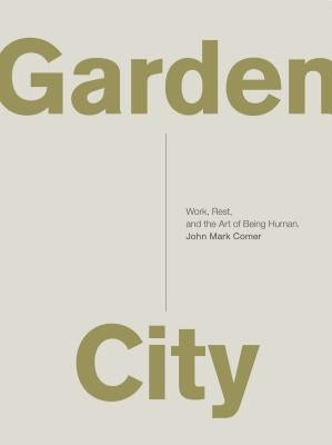 Garden City: Work, Rest, and the Art of Being Human. by Comer, John Mark