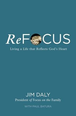 Refocus: Living a Life That Reflects God's Heart by Daly, Jim