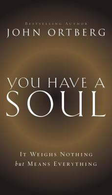 You Have a Soul: It Weighs Nothing But Means Everything by Ortberg, John
