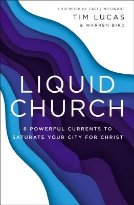 Liquid Church: 6 Powerful Currents to Saturate Your City for Christ by Lucas, Tim