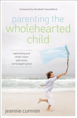 Parenting the Wholehearted Child: Captivating Your Child's Heart with God's Extravagant Grace by Cunnion, Jeannie