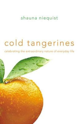Cold Tangerines: Celebrating the Extraordinary Nature of Everyday Life by Niequist, Shauna