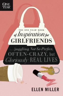 The One Year Book of Inspiration for Girlfriends: Juggling Not-So-Perfect, Often-Crazy, But Gloriously Real Lives by Miller, Ellen