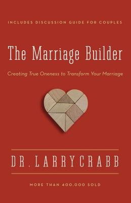 The Marriage Builder: Creating True Oneness to Transform Your Marriage by Crabb, Larry