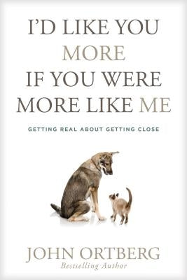 I'd Like You More If You Were More Like Me: Getting Real about Getting Close by Ortberg, John