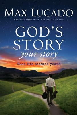 God's Story, Your Story: When His Becomes Yours by Lucado, Max