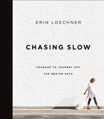 Chasing Slow: Courage to Journey Off the Beaten Path by Loechner, Erin