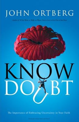 Know Doubt: The Importance of Embracing Uncertainty in Your Faith by Ortberg, John
