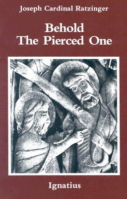 Behold the Pierced One: An Approach to a Spiritual Christology by Benedict XVI