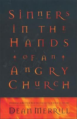 Sinners in the Hands of an Angry Church: Finding a Better Way to Influence Our Culture by Merrill, Dean