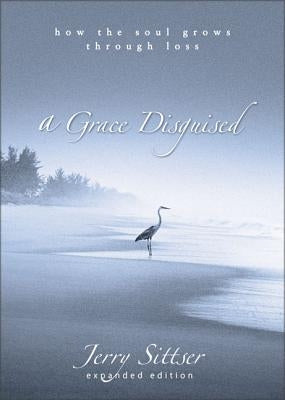 A Grace Disguised: How the Soul Grows Through Loss by Sittser, Jerry L.